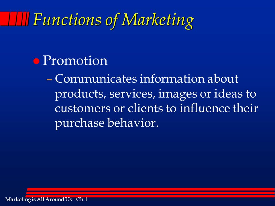 Marketing is All Around Us - Ch.1 Functions of Marketing l Promotion –Communicates information about products, services, images or ideas to customers or clients to influence their purchase behavior.