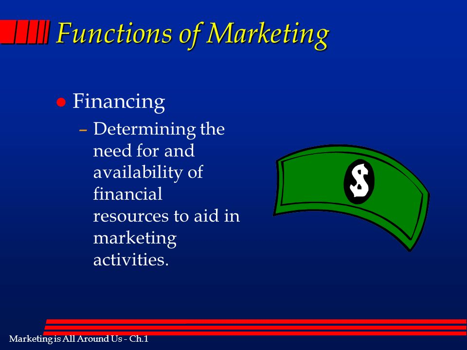 Marketing is All Around Us - Ch.1 Functions of Marketing l Financing –Determining the need for and availability of financial resources to aid in marketing activities.