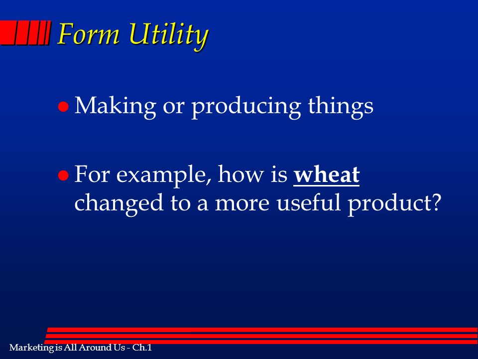 Marketing is All Around Us - Ch.1 Form Utility l Making or producing things l For example, how is wheat changed to a more useful product