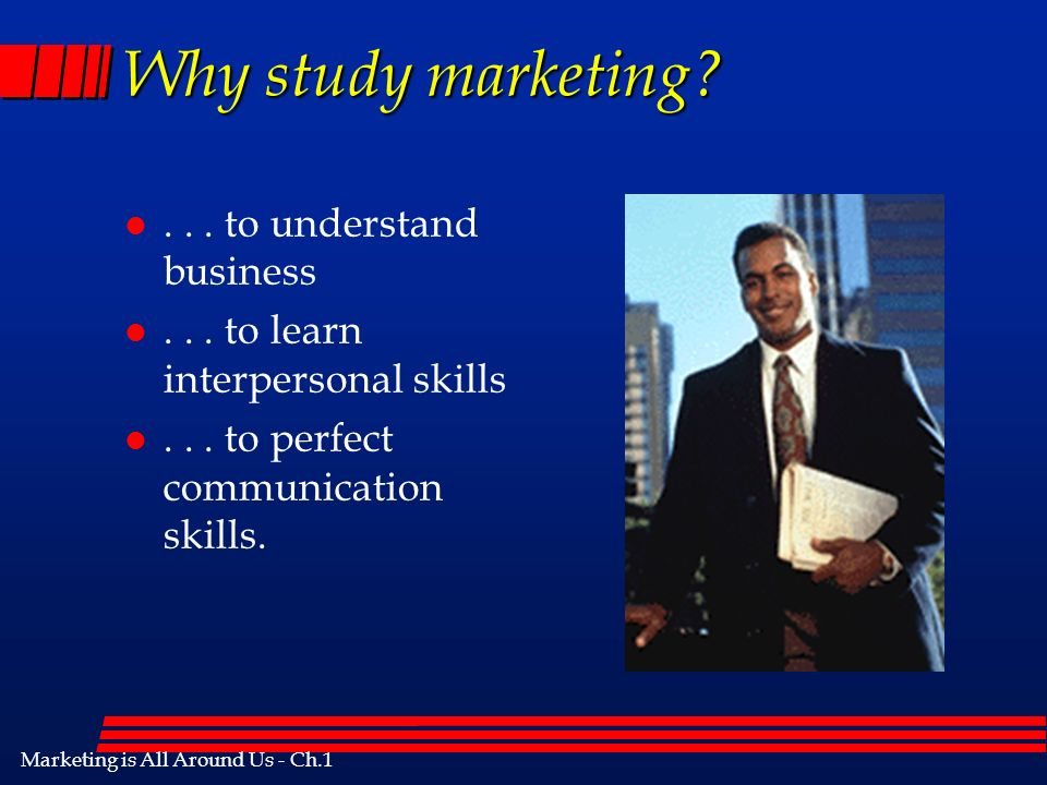 Marketing is All Around Us - Ch.1 Why study marketing.