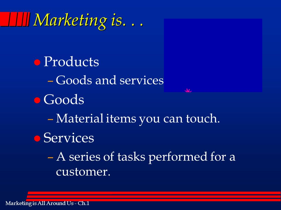 Marketing is All Around Us - Ch.1 Marketing is... l Products –Goods and services.
