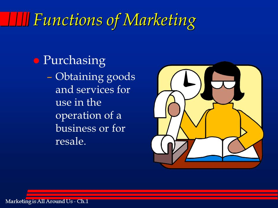 Marketing is All Around Us - Ch.1 Functions of Marketing l Purchasing –Obtaining goods and services for use in the operation of a business or for resale.