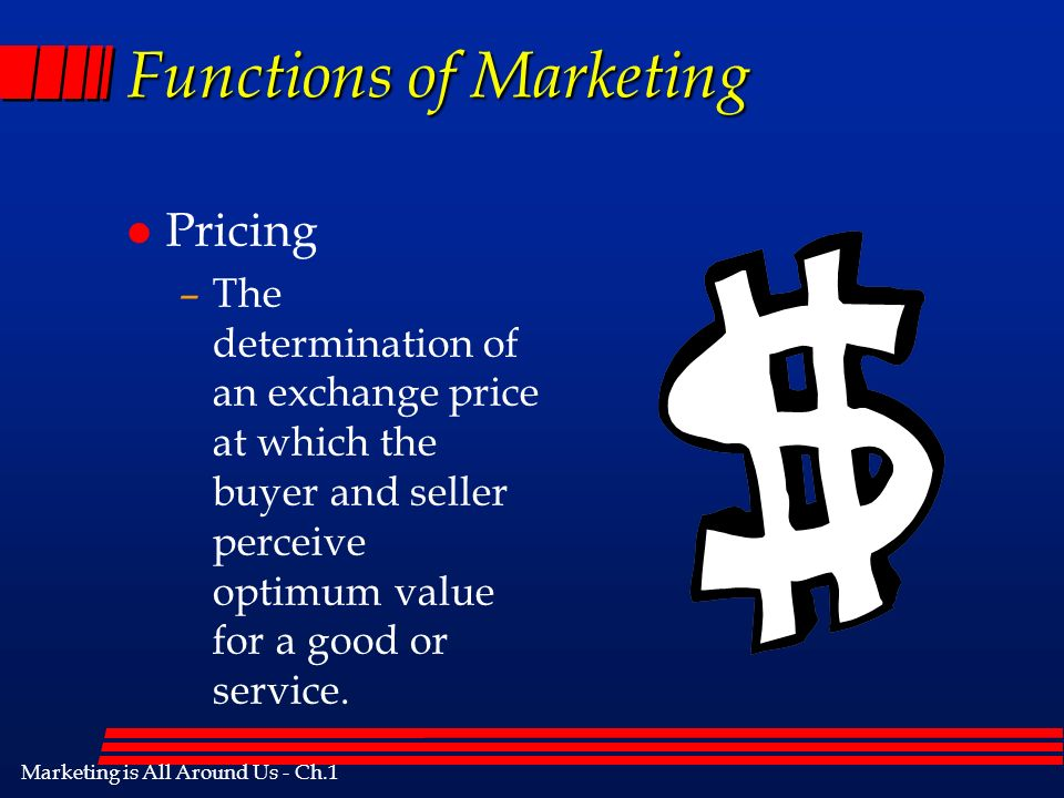 Marketing is All Around Us - Ch.1 Functions of Marketing l Pricing –The determination of an exchange price at which the buyer and seller perceive optimum value for a good or service.