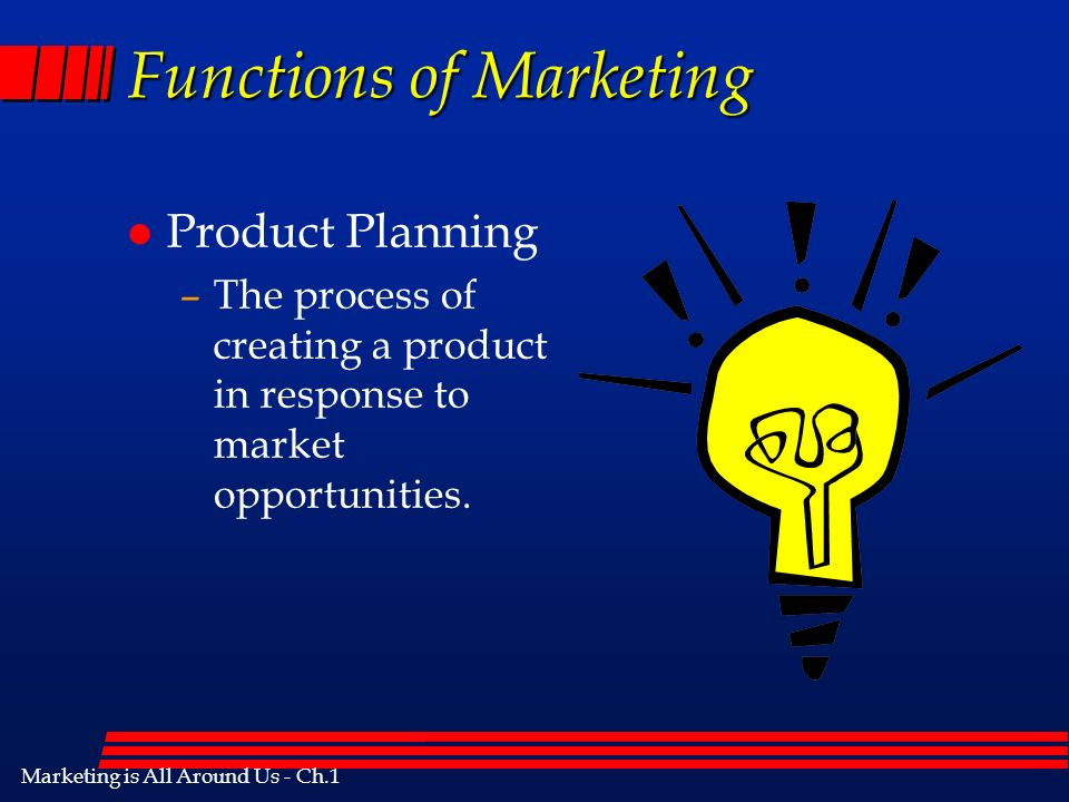 Marketing is All Around Us - Ch.1 Functions of Marketing l Product Planning –The process of creating a product in response to market opportunities.