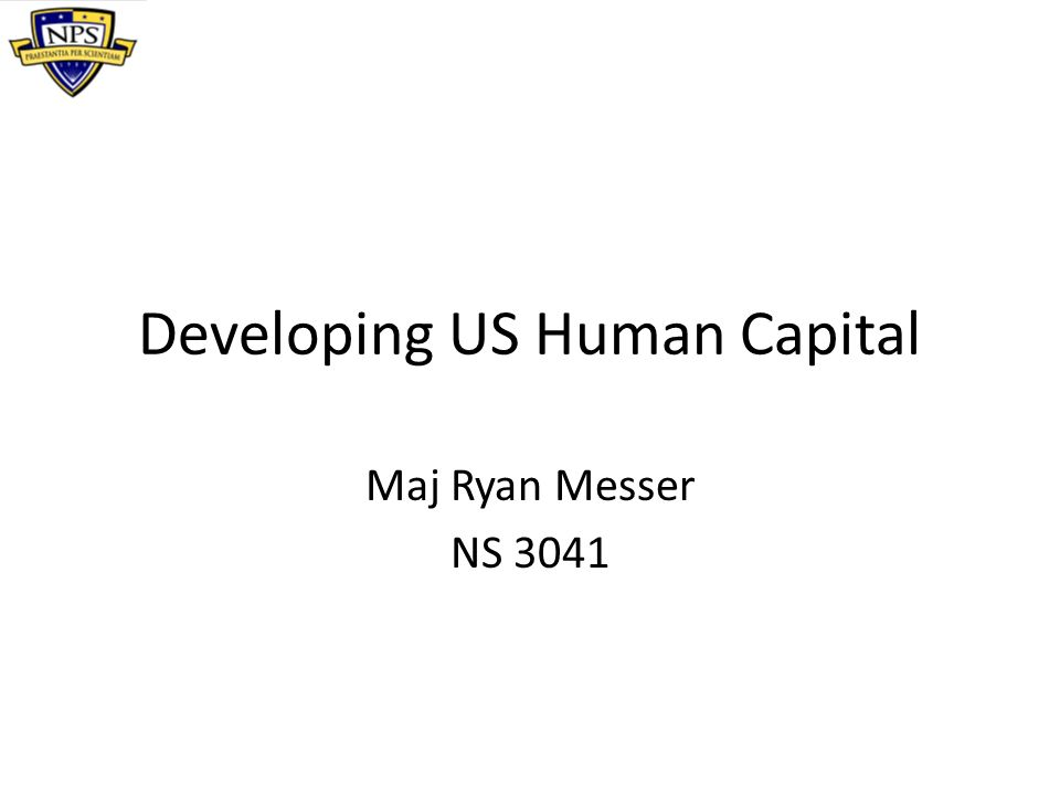 Developing US Human Capital Maj Ryan Messer NS 3041