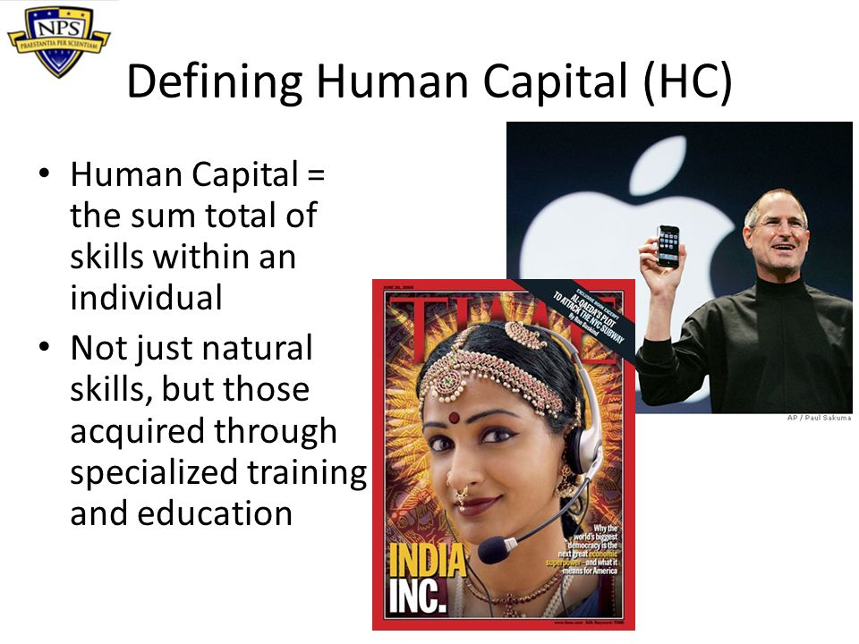 Defining Human Capital (HC) Human Capital = the sum total of skills within an individual Not just natural skills, but those acquired through specializ