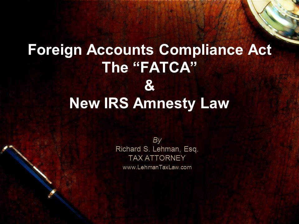 Foreign Accounts Compliance Act The FATCA & New IRS Amnesty Law By Richard S.