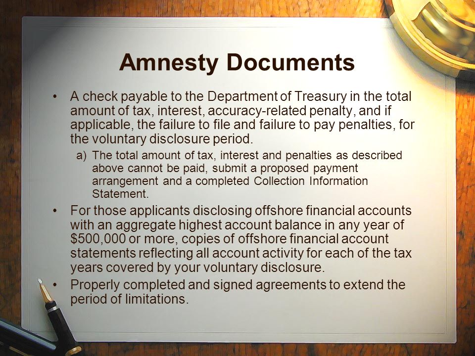 Amnesty Documents A check payable to the Department of Treasury in the total amount of tax, interest, accuracy-related penalty, and if applicable, the failure to file and failure to pay penalties, for the voluntary disclosure period.