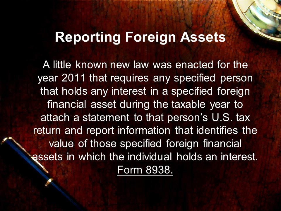 Reporting Foreign Assets A little known new law was enacted for the year 2011 that requires any specified person that holds any interest in a specified foreign financial asset during the taxable year to attach a statement to that persons U.S.