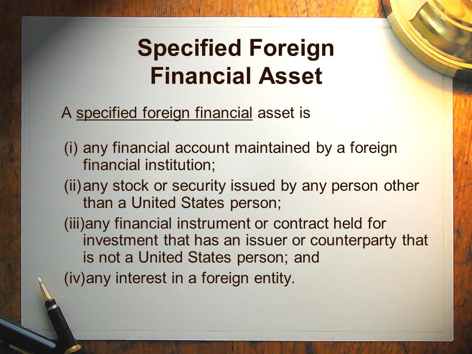 Specified Foreign Financial Asset A specified foreign financial asset is (i)any financial account maintained by a foreign financial institution; (ii)any stock or security issued by any person other than a United States person; (iii)any financial instrument or contract held for investment that has an issuer or counterparty that is not a United States person; and (iv)any interest in a foreign entity.