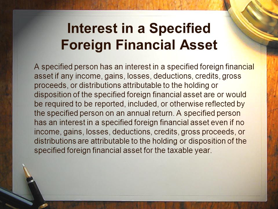 Interest in a Specified Foreign Financial Asset A specified person has an interest in a specified foreign financial asset if any income, gains, losses, deductions, credits, gross proceeds, or distributions attributable to the holding or disposition of the specified foreign financial asset are or would be required to be reported, included, or otherwise reflected by the specified person on an annual return.