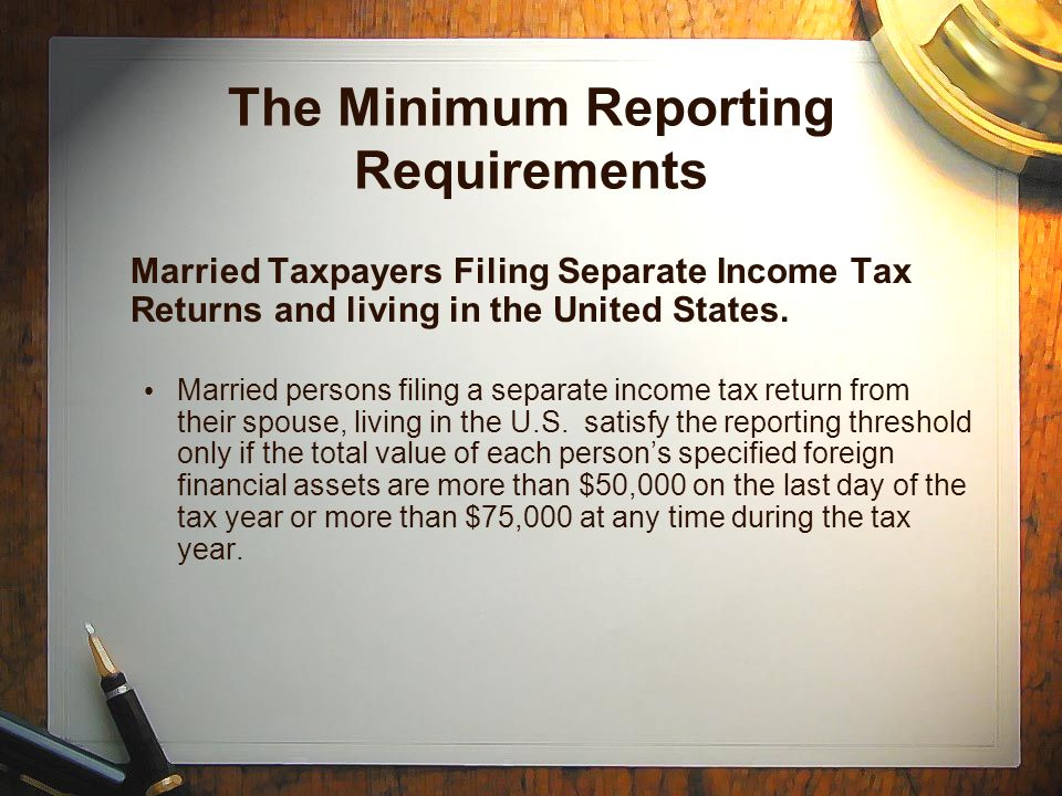 The Minimum Reporting Requirements Married Taxpayers Filing Separate Income Tax Returns and living in the United States.