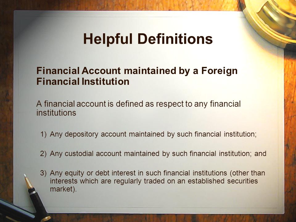 Helpful Definitions Financial Account maintained by a Foreign Financial Institution A financial account is defined as respect to any financial institutions 1)Any depository account maintained by such financial institution; 2)Any custodial account maintained by such financial institution; and 3)Any equity or debt interest in such financial institutions (other than interests which are regularly traded on an established securities market).