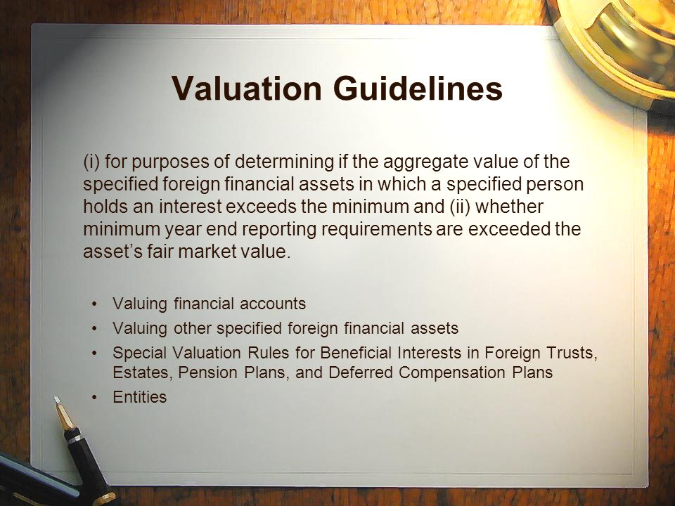 Valuation Guidelines (i) for purposes of determining if the aggregate value of the specified foreign financial assets in which a specified person holds an interest exceeds the minimum and (ii) whether minimum year end reporting requirements are exceeded the assets fair market value.