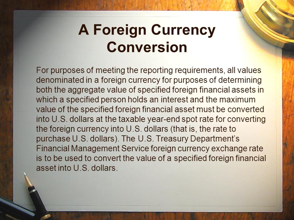 A Foreign Currency Conversion For purposes of meeting the reporting requirements, all values denominated in a foreign currency for purposes of determining both the aggregate value of specified foreign financial assets in which a specified person holds an interest and the maximum value of the specified foreign financial asset must be converted into U.S.