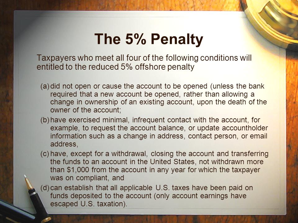 The 5% Penalty Taxpayers who meet all four of the following conditions will entitled to the reduced 5% offshore penalty (a)did not open or cause the account to be opened (unless the bank required that a new account be opened, rather than allowing a change in ownership of an existing account, upon the death of the owner of the account; (b)have exercised minimal, infrequent contact with the account, for example, to request the account balance, or update accountholder information such as a change in address, contact person, or  address, (c)have, except for a withdrawal, closing the account and transferring the funds to an account in the United States, not withdrawn more than $1,000 from the account in any year for which the taxpayer was on compliant, and (d)can establish that all applicable U.S.