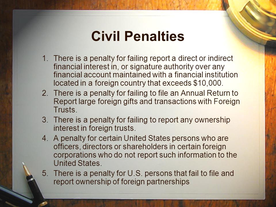Civil Penalties 1.There is a penalty for failing report a direct or indirect financial interest in, or signature authority over any financial account maintained with a financial institution located in a foreign country that exceeds $10,000.