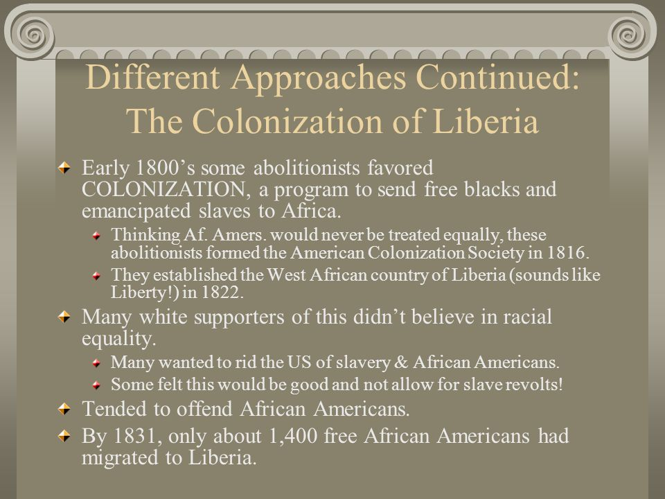 Different Approaches Continued: The Colonization of Liberia Early 1800s some abolitionists favored COLONIZATION, a program to send free blacks and ema