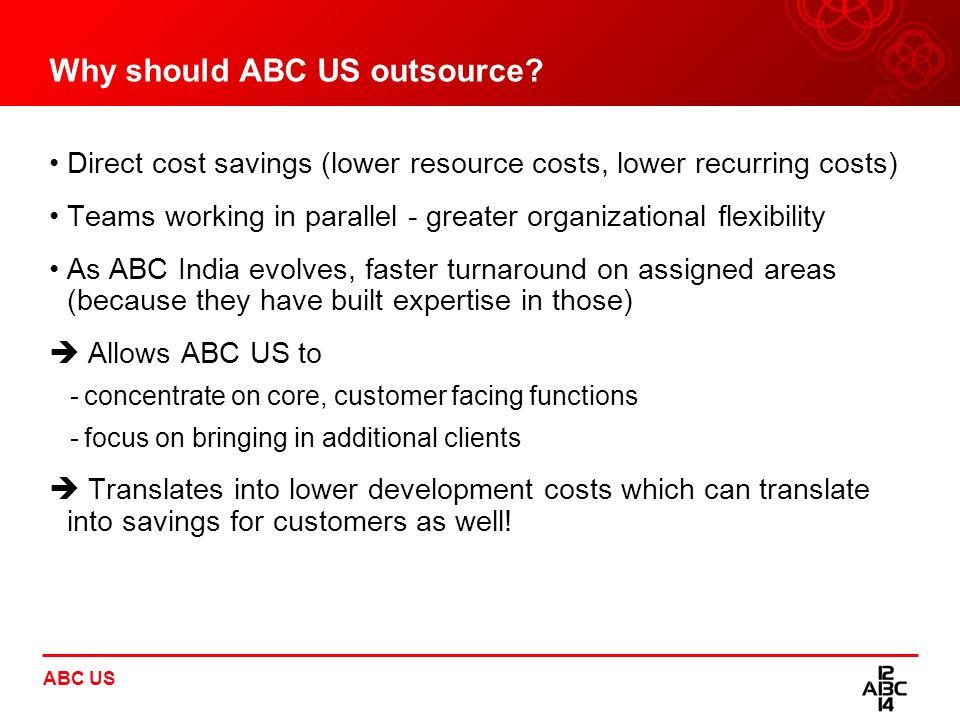 ABC US Why should ABC US outsource? Direct cost savings (lower resource costs, lower recurring costs) Teams working in parallel - greater organization