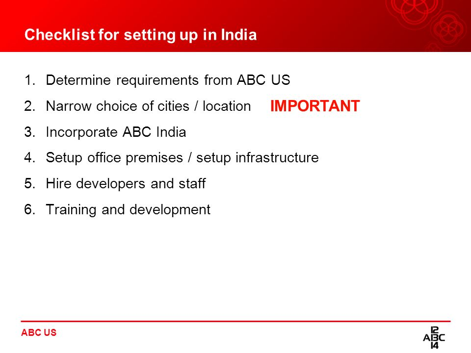 Checklist for setting up in India 1.Determine requirements from ABC US 2.Narrow choice of cities / location 3.Incorporate ABC India 4.Setup office pre