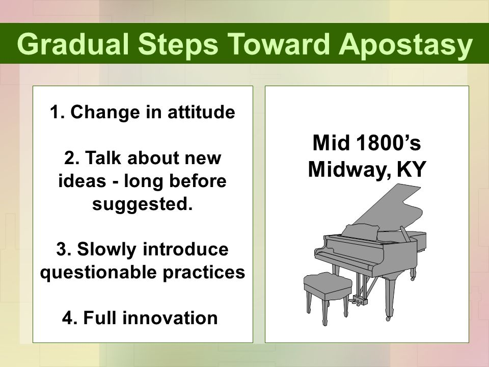 Gradual Steps Toward Apostasy 1. Change in attitude 2. Talk about new ideas - long before suggested. 3. Slowly introduce questionable practices 4. Ful