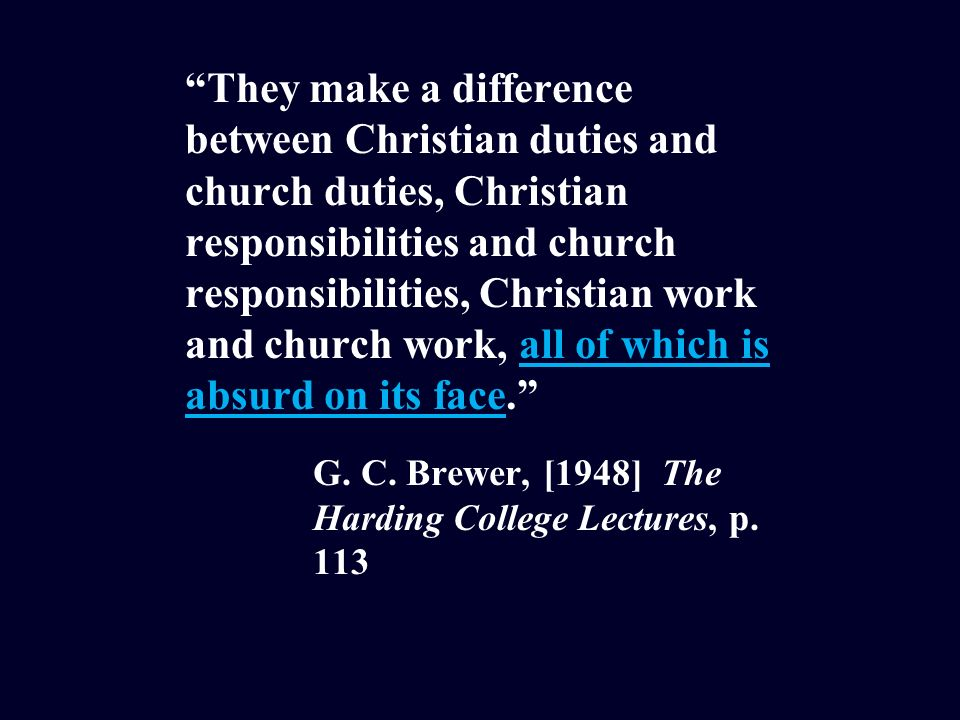 They make a difference between Christian duties and church duties, Christian responsibilities and church responsibilities, Christian work and church work, all of which is absurd on its face.