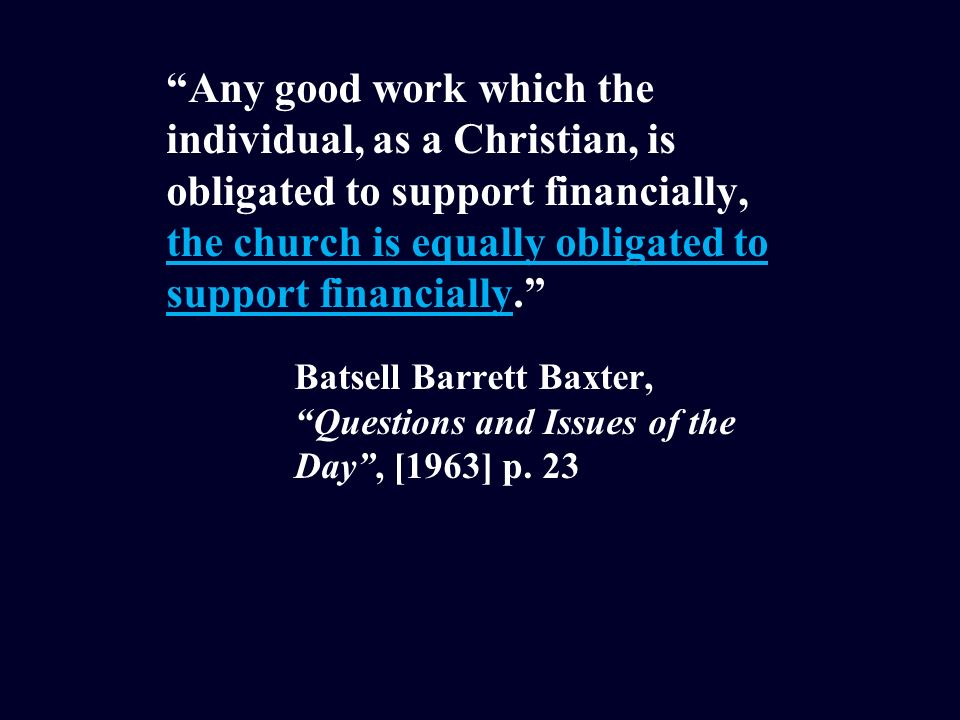 Any good work which the individual, as a Christian, is obligated to support financially, the church is equally obligated to support financially.
