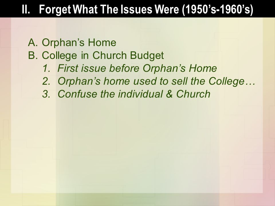 II.Forget What The Issues Were (1950s-1960s) A.Orphans Home B.College in Church Budget 1.First issue before Orphans Home 2.Orphans home used to sell the College… 3.Confuse the individual & Church