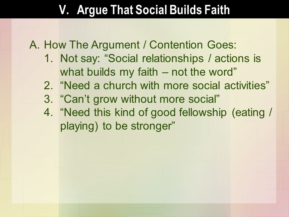 A.How The Argument / Contention Goes: 1.Not say: Social relationships / actions is what builds my faith – not the word 2.Need a church with more social activities 3.Cant grow without more social 4.Need this kind of good fellowship (eating / playing) to be stronger