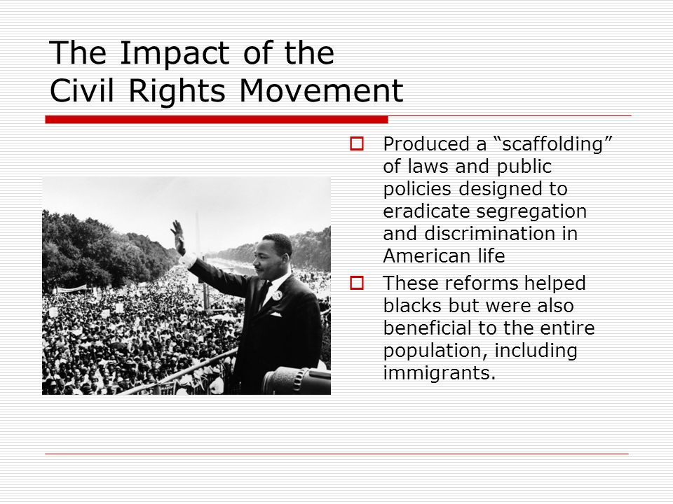 The Impact of the Civil Rights Movement Produced a scaffolding of laws and public policies designed to eradicate segregation and discrimination in American life These reforms helped blacks but were also beneficial to the entire population, including immigrants.