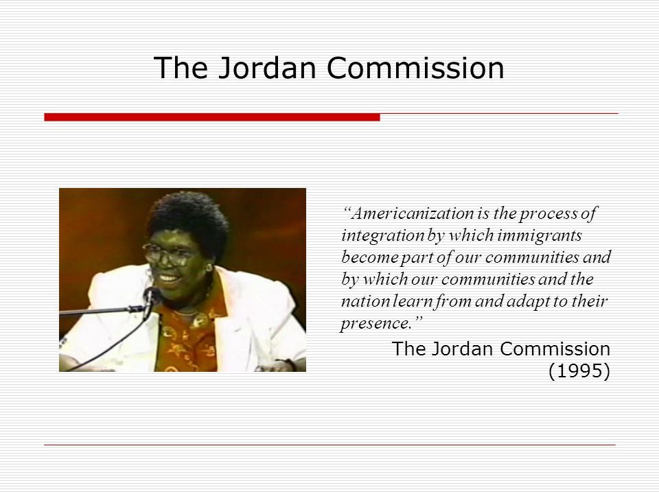 The Jordan Commission Americanization is the process of integration by which immigrants become part of our communities and by which our communities and the nation learn from and adapt to their presence.