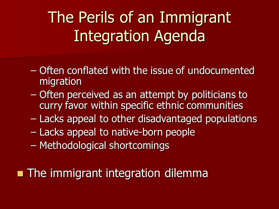 The Perils of an Immigrant Integration Agenda –Often conflated with the issue of undocumented migration –Often perceived as an attempt by politicians to curry favor within specific ethnic communities –Lacks appeal to other disadvantaged populations –Lacks appeal to native-born people –Methodological shortcomings The immigrant integration dilemma The immigrant integration dilemma