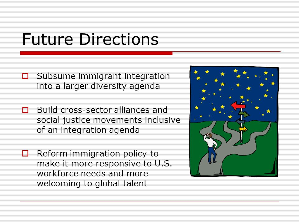 Future Directions Subsume immigrant integration into a larger diversity agenda Build cross-sector alliances and social justice movements inclusive of an integration agenda Reform immigration policy to make it more responsive to U.S.