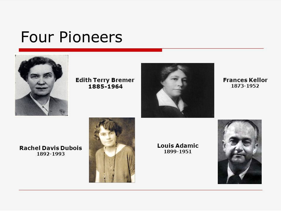 Four Pioneers Edith Terry Bremer 1885-1964 Rachel Davis Dubois 1892-1993 Louis Adamic 1899-1951 Frances Kellor 1873-1952