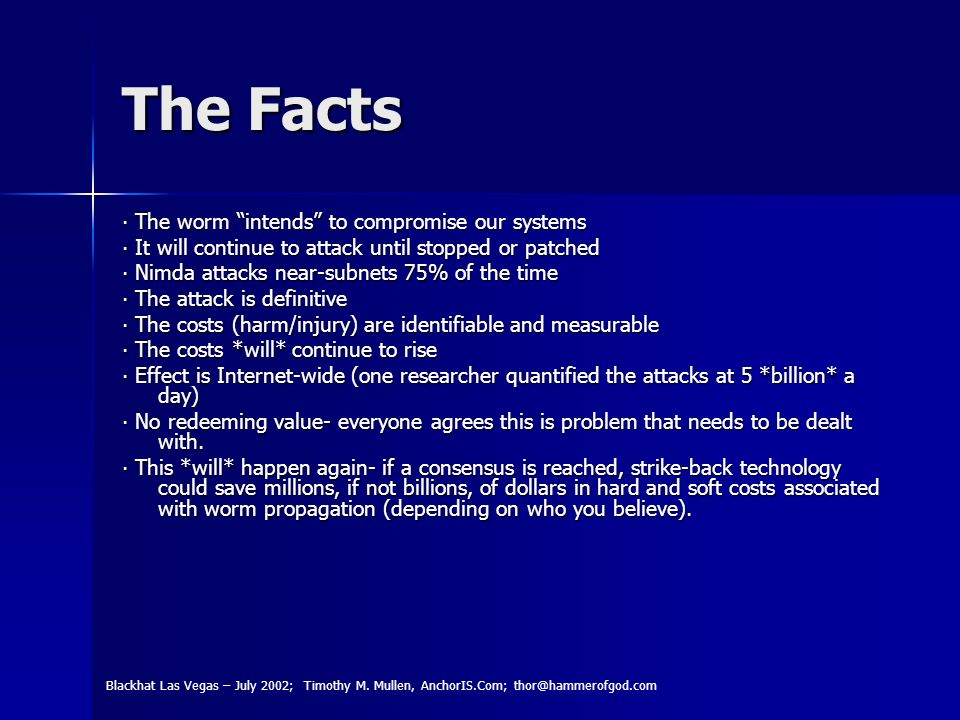 The Facts The worm intends to compromise our systems The worm intends to compromise our systems It will continue to attack until stopped or patched It will continue to attack until stopped or patched Nimda attacks near-subnets 75% of the time Nimda attacks near-subnets 75% of the time The attack is definitive The attack is definitive The costs (harm/injury) are identifiable and measurable The costs (harm/injury) are identifiable and measurable The costs *will* continue to rise The costs *will* continue to rise Effect is Internet-wide (one researcher quantified the attacks at 5 *billion* a day) Effect is Internet-wide (one researcher quantified the attacks at 5 *billion* a day) No redeeming value- everyone agrees this is problem that needs to be dealt with.