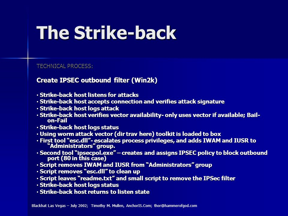 The Strike-back TECHNICAL PROCESS: Create IPSEC outbound filter (Win2k) Strike-back host listens for attacks Strike-back host listens for attacks Strike-back host accepts connection and verifies attack signature Strike-back host accepts connection and verifies attack signature Strike-back host logs attack Strike-back host logs attack Strike-back host verifies vector availability- only uses vector if available; Bail- on-Fail Strike-back host verifies vector availability- only uses vector if available; Bail- on-Fail Strike-back host logs status Strike-back host logs status Using worm attack vector (dir trav here) toolkit is loaded to box Using worm attack vector (dir trav here) toolkit is loaded to box First tool esc.dll- escalates process privileges, and adds IWAM and IUSR to Administrators group.