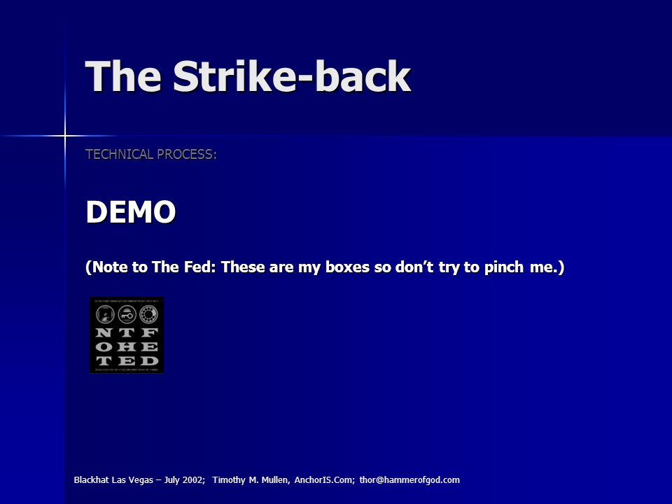 The Strike-back TECHNICAL PROCESS: DEMO (Note to The Fed: These are my boxes so dont try to pinch me.) Blackhat Las Vegas – July 2002; Timothy M.