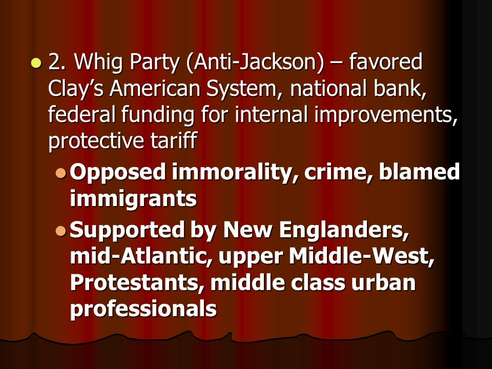 2. Whig Party (Anti-Jackson) – favored Clays American System, national bank, federal funding for internal improvements, protective tariff 2. Whig Part