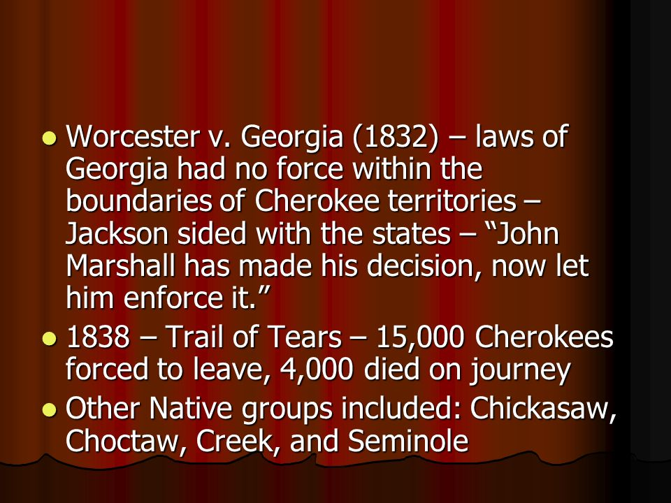Worcester v. Georgia (1832) – laws of Georgia had no force within the boundaries of Cherokee territories – Jackson sided with the states – John Marsha