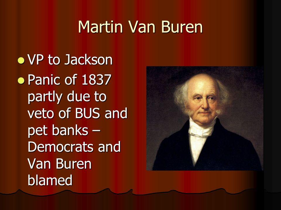 Martin Van Buren VP to Jackson VP to Jackson Panic of 1837 partly due to veto of BUS and pet banks – Democrats and Van Buren blamed Panic of 1837 part