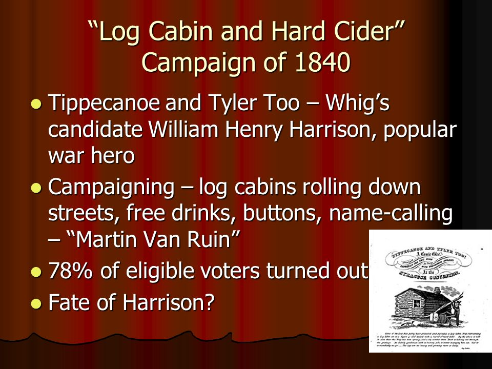 Log Cabin and Hard Cider Campaign of 1840 Tippecanoe and Tyler Too – Whigs candidate William Henry Harrison, popular war hero Tippecanoe and Tyler Too