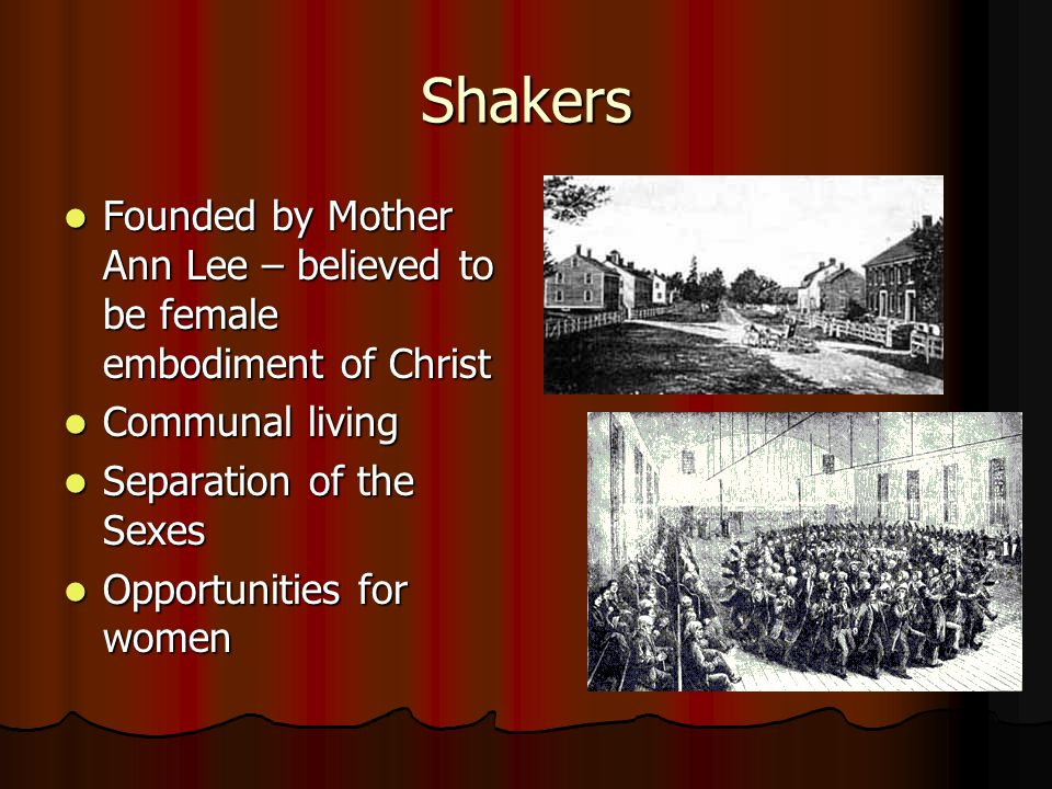 Shakers Founded by Mother Ann Lee – believed to be female embodiment of Christ Founded by Mother Ann Lee – believed to be female embodiment of Christ