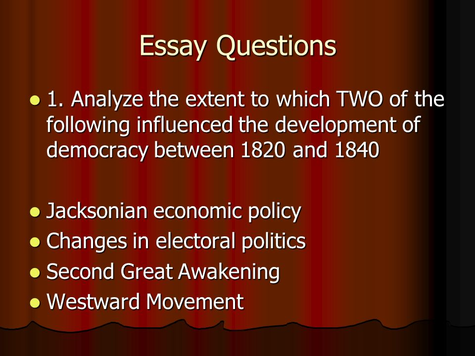 Essay Questions 1. Analyze the extent to which TWO of the following influenced the development of democracy between 1820 and 1840 1. Analyze the exten