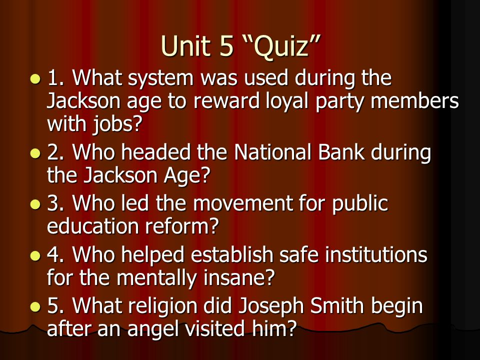 Unit 5 Quiz 1. What system was used during the Jackson age to reward loyal party members with jobs? 1. What system was used during the Jackson age to