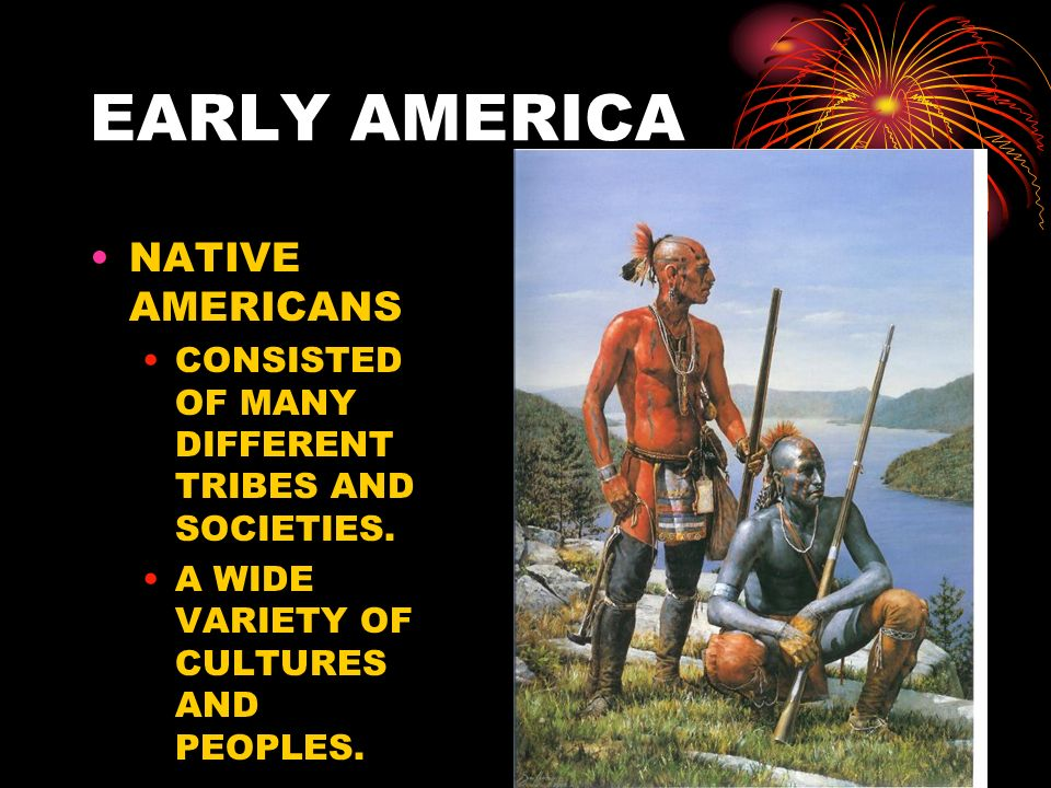 EARLY AMERICA NATIVE AMERICANS CONSISTED OF MANY DIFFERENT TRIBES AND SOCIETIES. A WIDE VARIETY OF CULTURES AND PEOPLES.