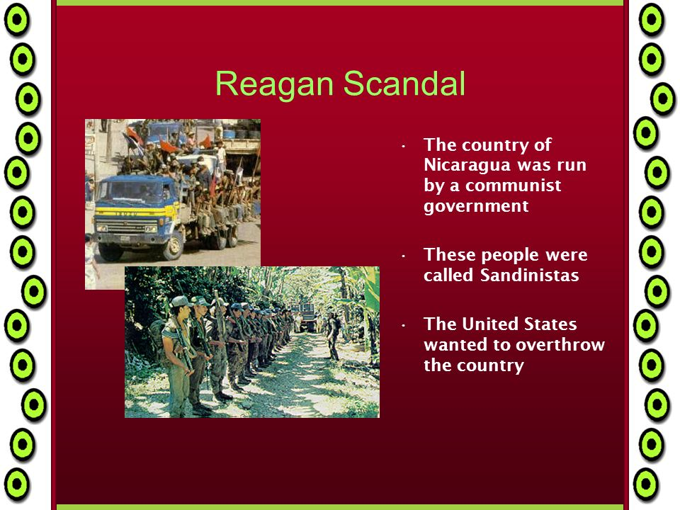 Reagan Scandal The country of Nicaragua was run by a communist government These people were called Sandinistas The United States wanted to overthrow the country
