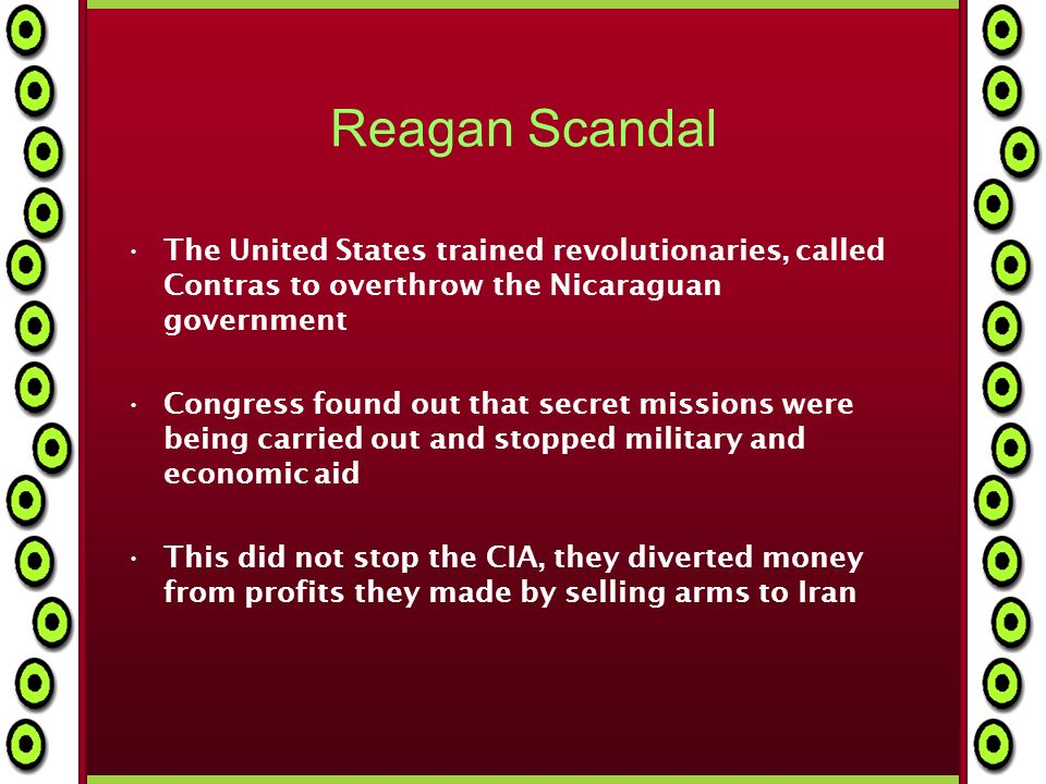 Reagan Scandal The United States trained revolutionaries, called Contras to overthrow the Nicaraguan government Congress found out that secret missions were being carried out and stopped military and economic aid This did not stop the CIA, they diverted money from profits they made by selling arms to Iran