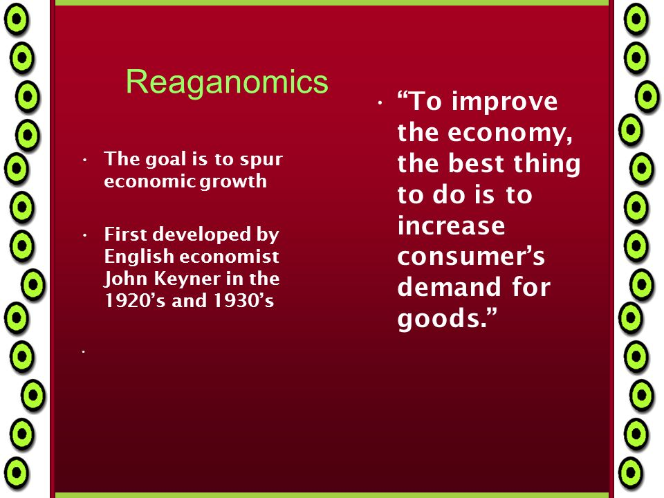 Reaganomics The goal is to spur economic growth First developed by English economist John Keyner in the 1920s and 1930s To improve the economy, the best thing to do is to increase consumers demand for goods.
