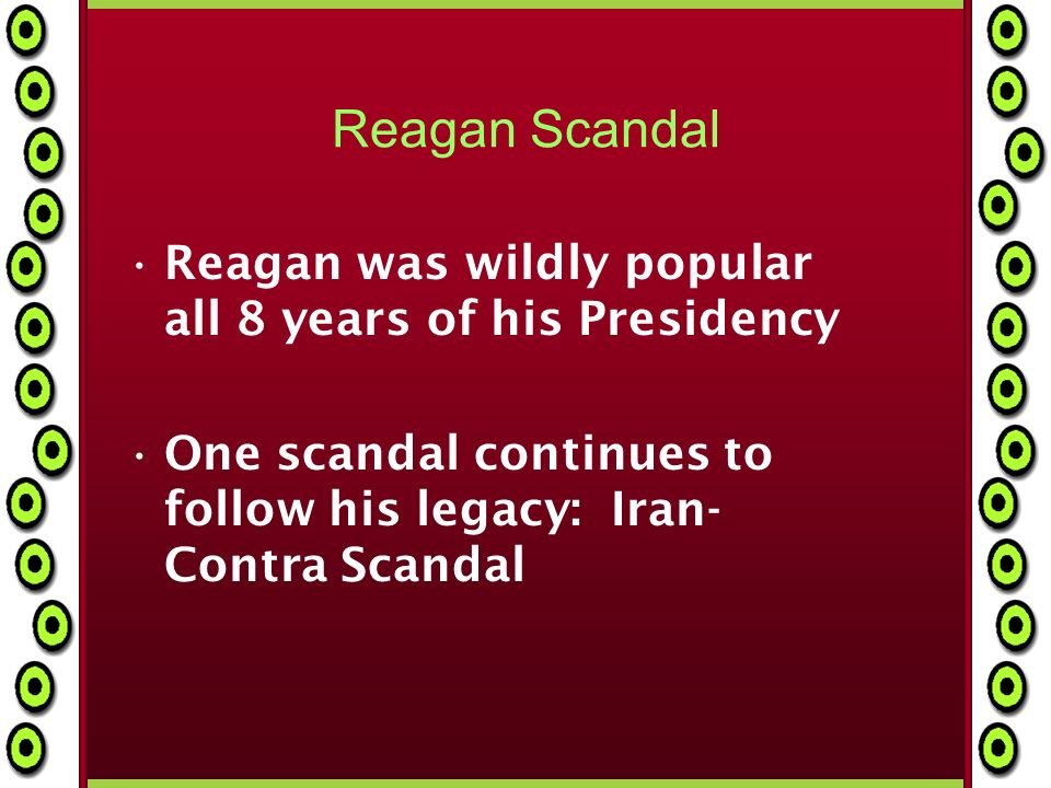 Reagan Scandal Reagan was wildly popular all 8 years of his Presidency One scandal continues to follow his legacy: Iran- Contra Scandal