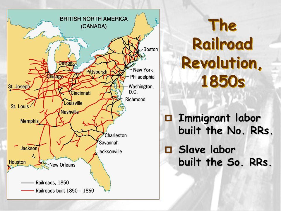 The Railroad Revolution, 1850s p Immigrant labor built the No. RRs. p Slave labor built the So. RRs.